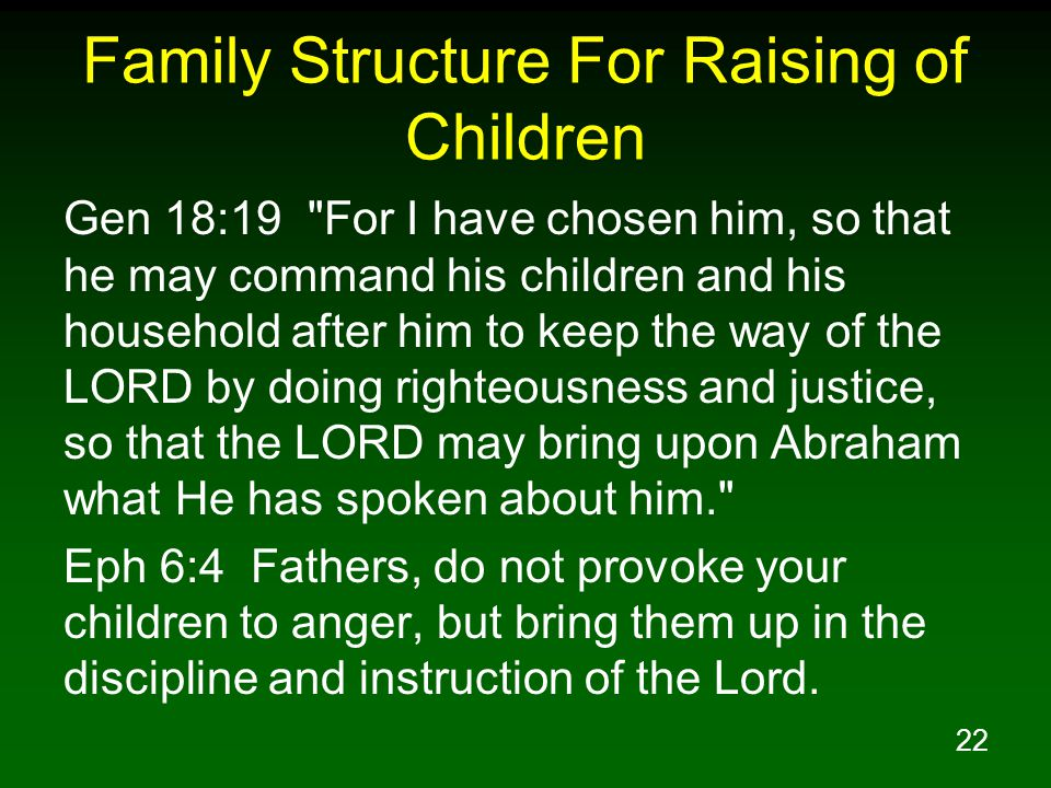 22 Family Structure For Raising of Children Gen 18:19 For I have chosen him, so that he may command his children and his household after him to keep the way of the LORD by doing righteousness and justice, so that the LORD may bring upon Abraham what He has spoken about him. Eph 6:4 Fathers, do not provoke your children to anger, but bring them up in the discipline and instruction of the Lord.