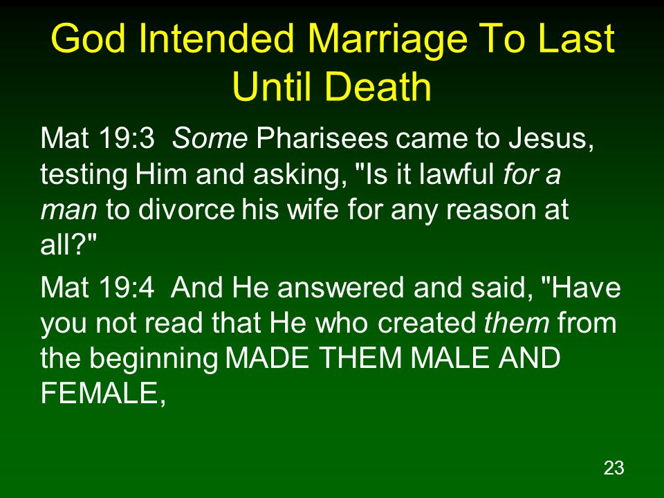 23 God Intended Marriage To Last Until Death Mat 19:3 Some Pharisees came to Jesus, testing Him and asking, Is it lawful for a man to divorce his wife for any reason at all Mat 19:4 And He answered and said, Have you not read that He who created them from the beginning MADE THEM MALE AND FEMALE,