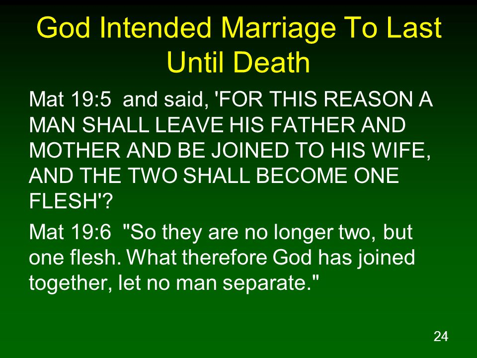 24 God Intended Marriage To Last Until Death Mat 19:5 and said, FOR THIS REASON A MAN SHALL LEAVE HIS FATHER AND MOTHER AND BE JOINED TO HIS WIFE, AND THE TWO SHALL BECOME ONE FLESH .