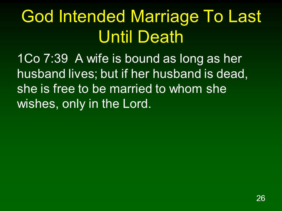 26 God Intended Marriage To Last Until Death 1Co 7:39 A wife is bound as long as her husband lives; but if her husband is dead, she is free to be married to whom she wishes, only in the Lord.
