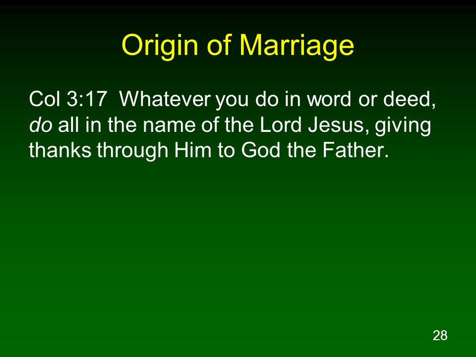 28 Origin of Marriage Col 3:17 Whatever you do in word or deed, do all in the name of the Lord Jesus, giving thanks through Him to God the Father.