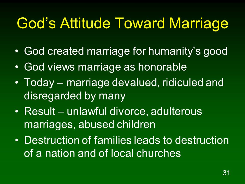31 God's Attitude Toward Marriage God created marriage for humanity's good God views marriage as honorable Today – marriage devalued, ridiculed and disregarded by many Result – unlawful divorce, adulterous marriages, abused children Destruction of families leads to destruction of a nation and of local churches