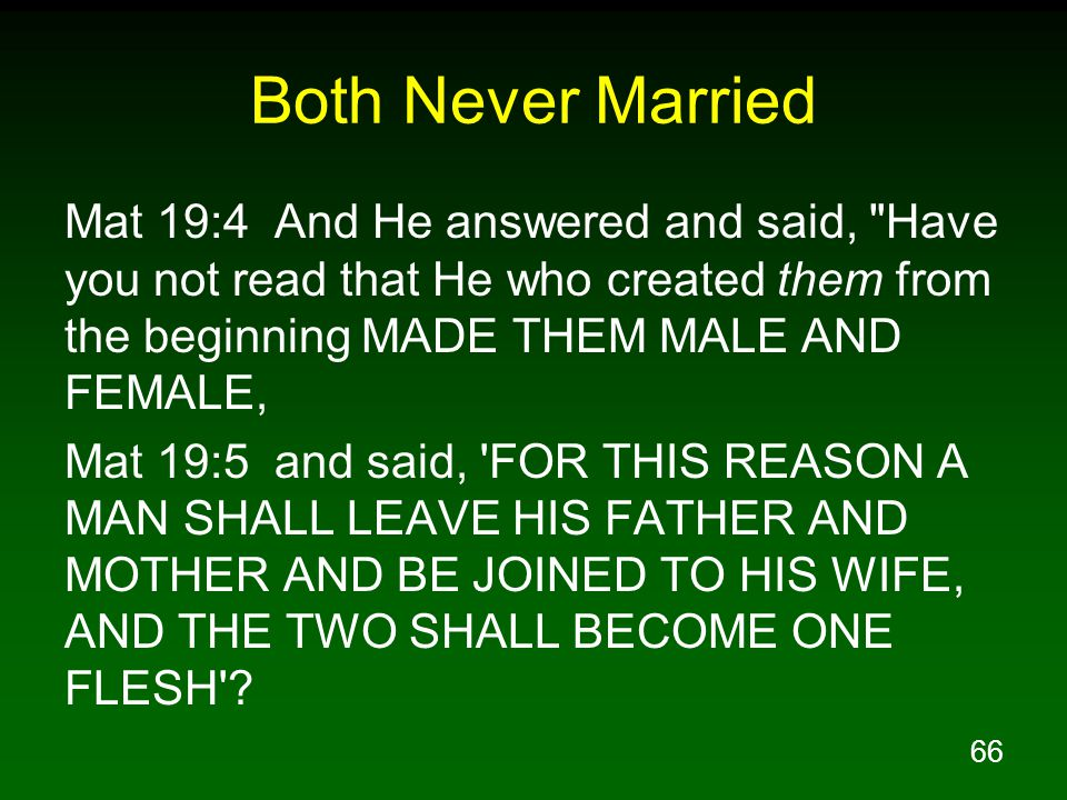 66 Both Never Married Mat 19:4 And He answered and said, Have you not read that He who created them from the beginning MADE THEM MALE AND FEMALE, Mat 19:5 and said, FOR THIS REASON A MAN SHALL LEAVE HIS FATHER AND MOTHER AND BE JOINED TO HIS WIFE, AND THE TWO SHALL BECOME ONE FLESH
