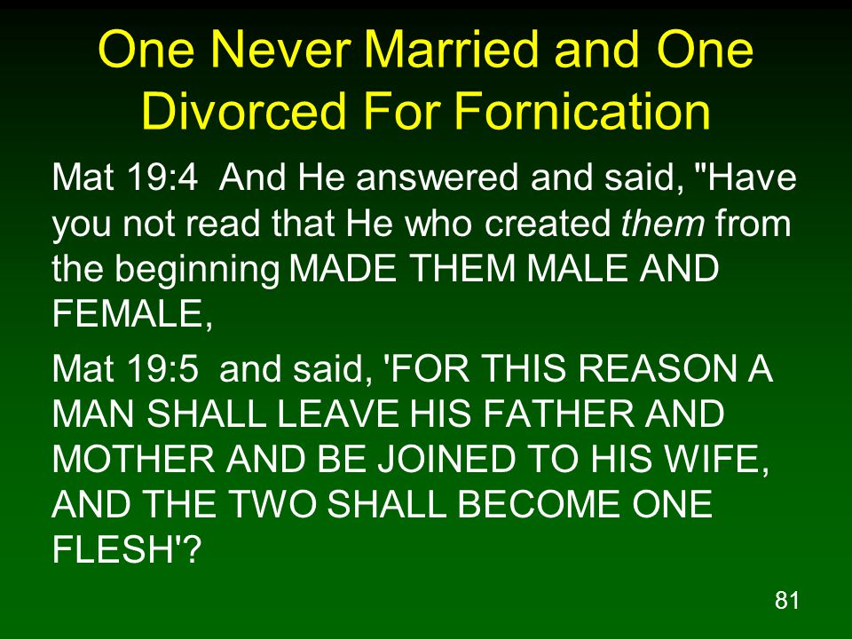 81 One Never Married and One Divorced For Fornication Mat 19:4 And He answered and said, Have you not read that He who created them from the beginning MADE THEM MALE AND FEMALE, Mat 19:5 and said, FOR THIS REASON A MAN SHALL LEAVE HIS FATHER AND MOTHER AND BE JOINED TO HIS WIFE, AND THE TWO SHALL BECOME ONE FLESH