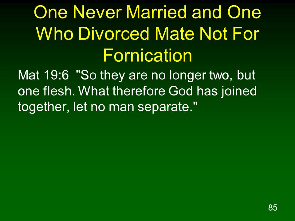 85 One Never Married and One Who Divorced Mate Not For Fornication Mat 19:6 So they are no longer two, but one flesh.