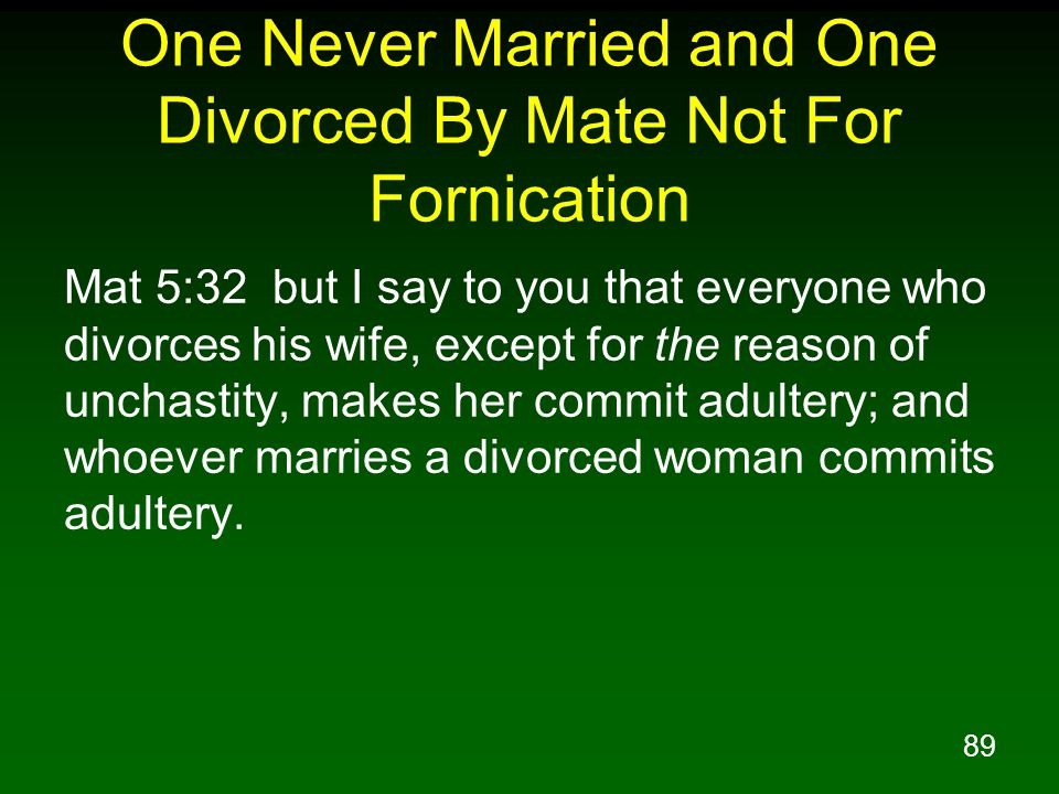 89 One Never Married and One Divorced By Mate Not For Fornication Mat 5:32 but I say to you that everyone who divorces his wife, except for the reason of unchastity, makes her commit adultery; and whoever marries a divorced woman commits adultery.