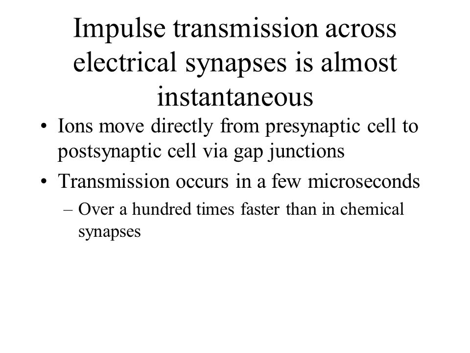 Impulse transmission across electrical synapses is almost instantaneous Ions move directly from presynaptic cell to postsynaptic cell via gap junctions Transmission occurs in a few microseconds –Over a hundred times faster than in chemical synapses