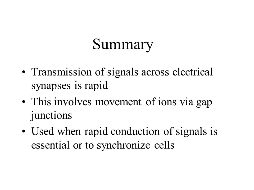 Summary Transmission of signals across electrical synapses is rapid This involves movement of ions via gap junctions Used when rapid conduction of signals is essential or to synchronize cells
