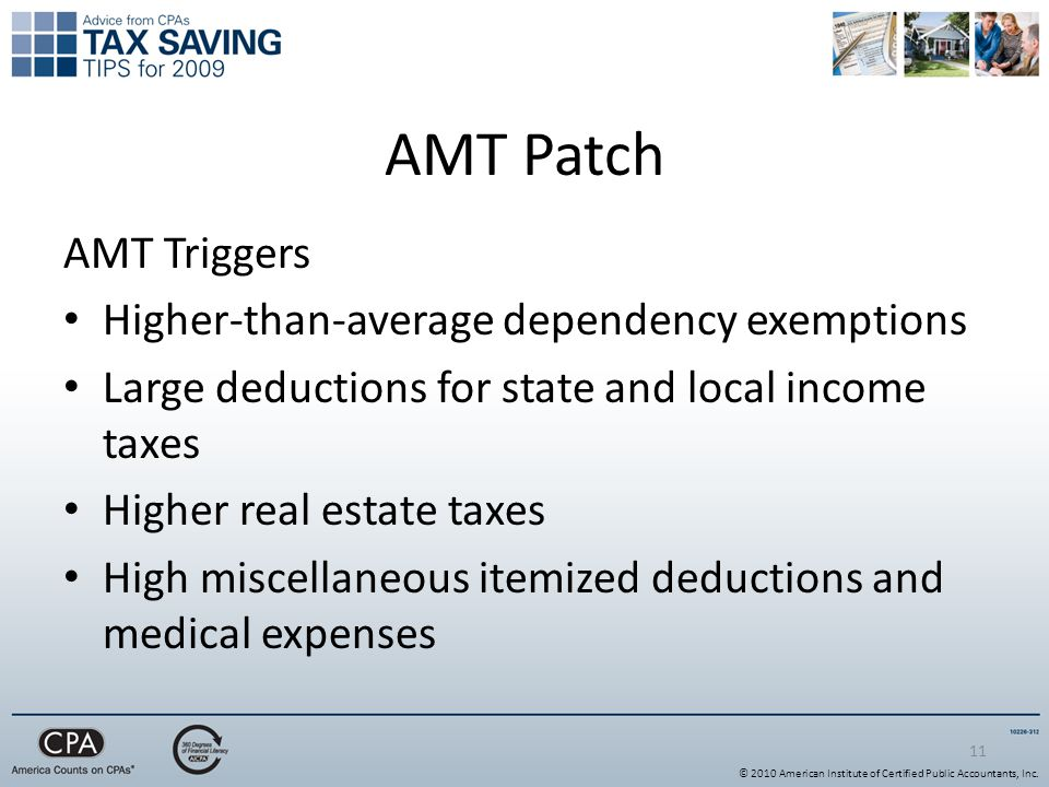 11 AMT Patch AMT Triggers Higher-than-average dependency exemptions Large deductions for state and local income taxes Higher real estate taxes High miscellaneous itemized deductions and medical expenses © 2010 American Institute of Certified Public Accountants, Inc.
