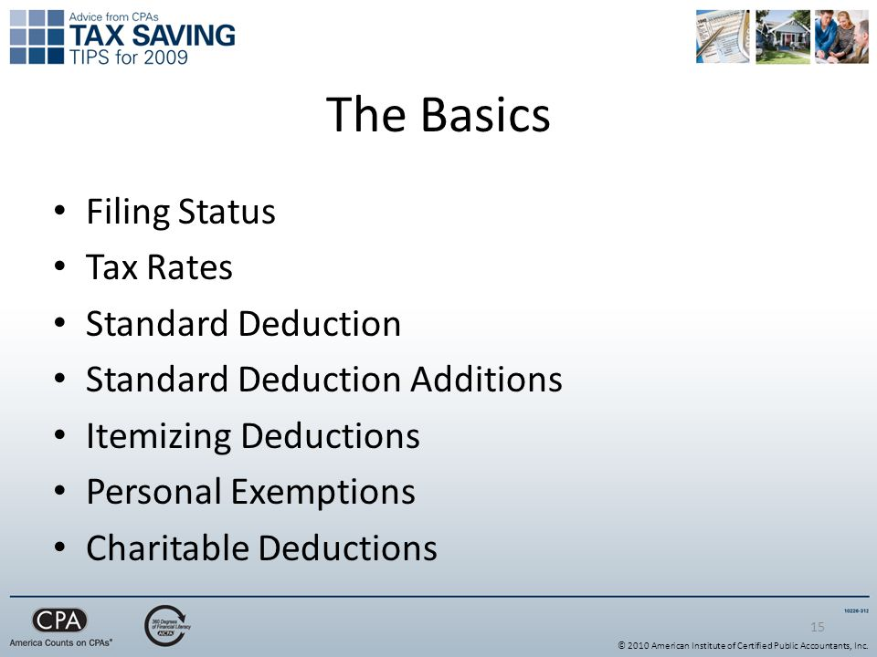 15 The Basics Filing Status Tax Rates Standard Deduction Standard Deduction Additions Itemizing Deductions Personal Exemptions Charitable Deductions © 2010 American Institute of Certified Public Accountants, Inc.
