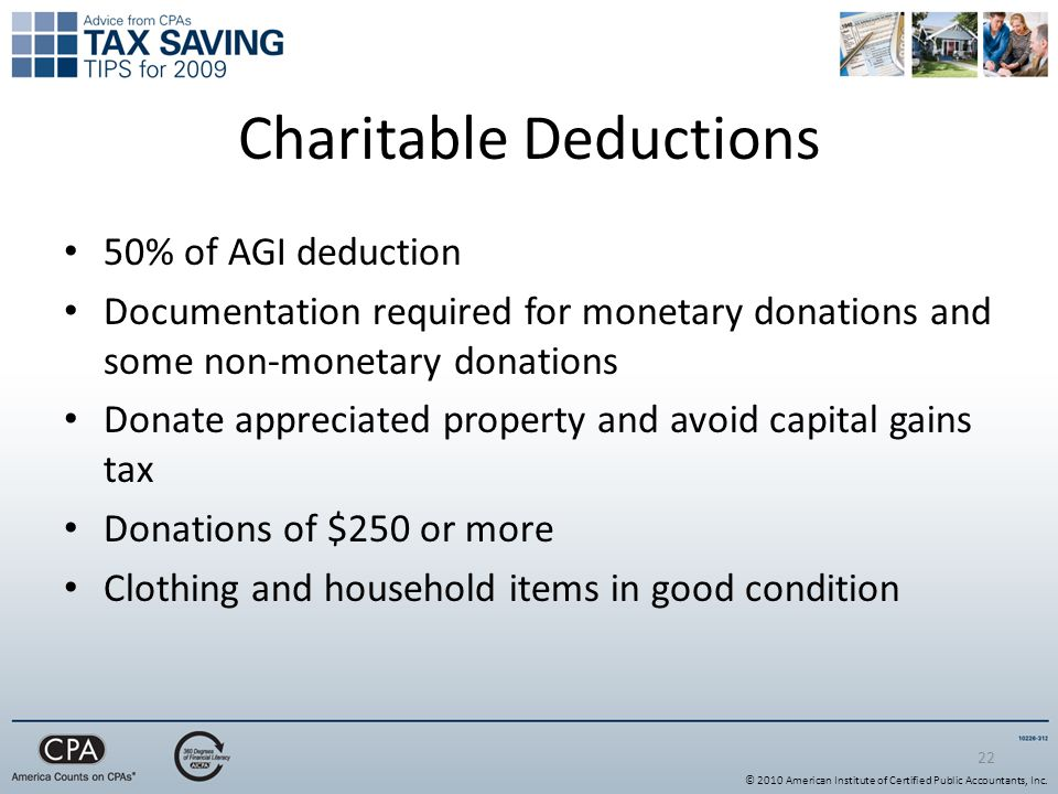 22 Charitable Deductions 50% of AGI deduction Documentation required for monetary donations and some non-monetary donations Donate appreciated property and avoid capital gains tax Donations of $250 or more Clothing and household items in good condition © 2010 American Institute of Certified Public Accountants, Inc.