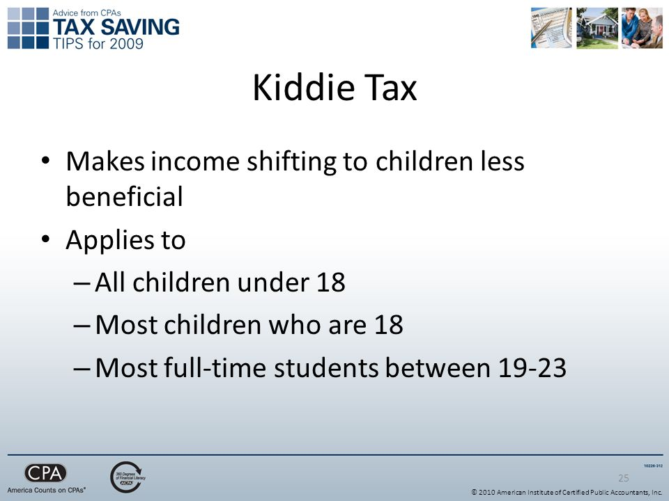 25 Kiddie Tax Makes income shifting to children less beneficial Applies to – All children under 18 – Most children who are 18 – Most full-time students between © 2010 American Institute of Certified Public Accountants, Inc.