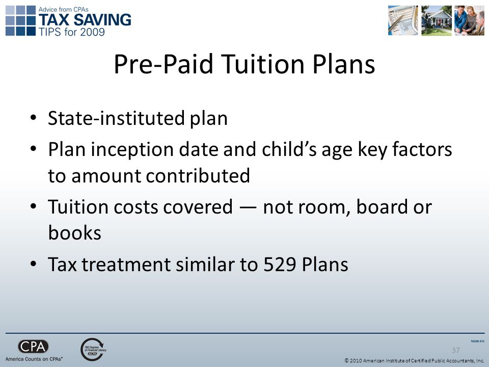 37 Pre-Paid Tuition Plans State-instituted plan Plan inception date and child's age key factors to amount contributed Tuition costs covered — not room, board or books Tax treatment similar to 529 Plans © 2010 American Institute of Certified Public Accountants, Inc.