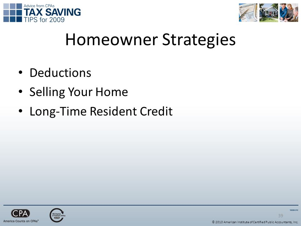 39 Homeowner Strategies Deductions Selling Your Home Long-Time Resident Credit © 2010 American Institute of Certified Public Accountants, Inc.