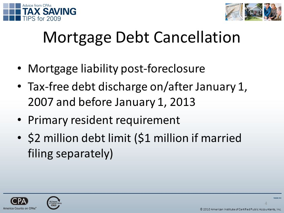 Mortgage Debt Cancellation Mortgage liability post-foreclosure Tax-free debt discharge on/after January 1, 2007 and before January 1, 2013 Primary resident requirement $2 million debt limit ($1 million if married filing separately) 4 © 2010 American Institute of Certified Public Accountants, Inc.