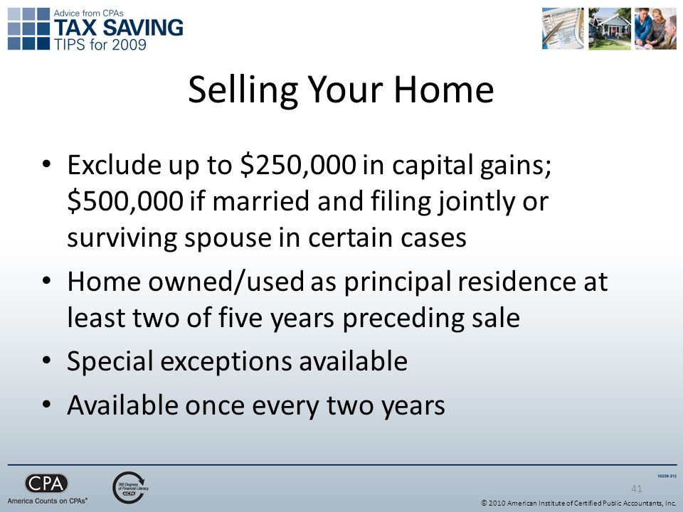 41 Selling Your Home Exclude up to $250,000 in capital gains; $500,000 if married and filing jointly or surviving spouse in certain cases Home owned/used as principal residence at least two of five years preceding sale Special exceptions available Available once every two years © 2010 American Institute of Certified Public Accountants, Inc.