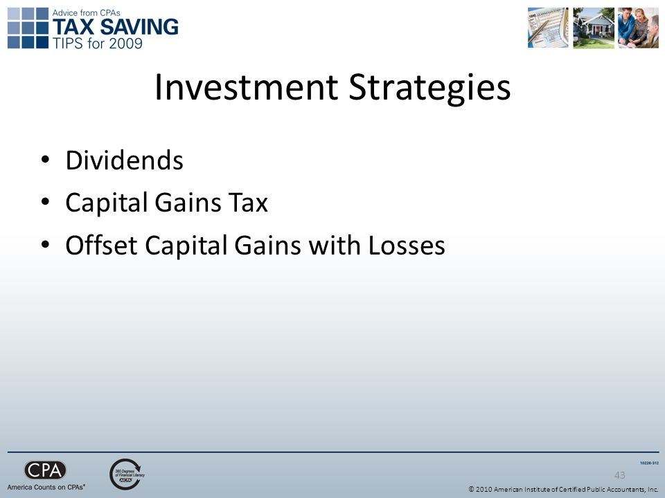 43 Investment Strategies Dividends Capital Gains Tax Offset Capital Gains with Losses © 2010 American Institute of Certified Public Accountants, Inc.