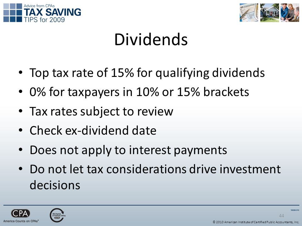 44 Dividends Top tax rate of 15% for qualifying dividends 0% for taxpayers in 10% or 15% brackets Tax rates subject to review Check ex-dividend date Does not apply to interest payments Do not let tax considerations drive investment decisions © 2010 American Institute of Certified Public Accountants, Inc.