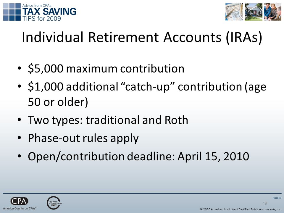 49 Individual Retirement Accounts (IRAs) $5,000 maximum contribution $1,000 additional catch-up contribution (age 50 or older) Two types: traditional and Roth Phase-out rules apply Open/contribution deadline: April 15, 2010 © 2010 American Institute of Certified Public Accountants, Inc.