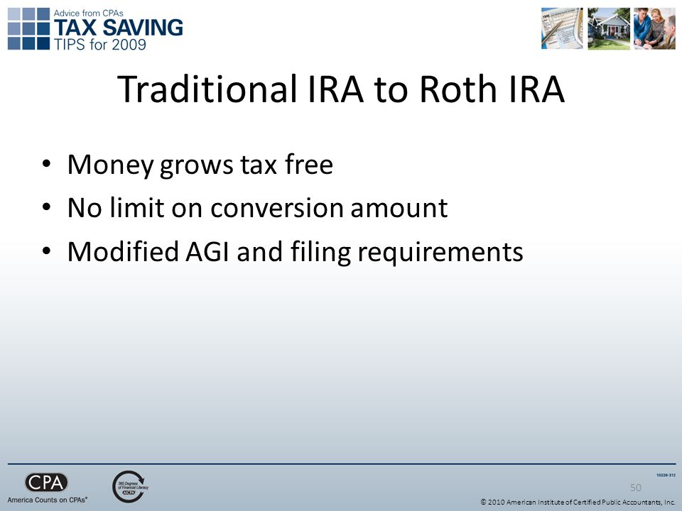 Traditional IRA to Roth IRA Money grows tax free No limit on conversion amount Modified AGI and filing requirements 50 © 2010 American Institute of Certified Public Accountants, Inc.