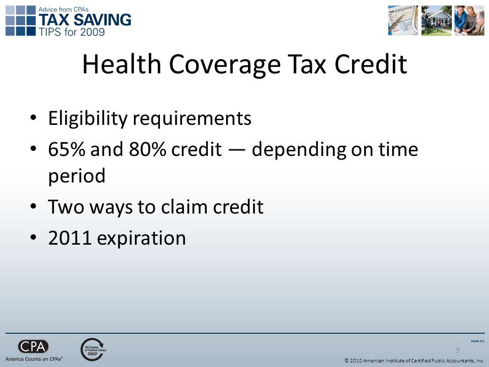 Health Coverage Tax Credit 9 Eligibility requirements 65% and 80% credit — depending on time period Two ways to claim credit 2011 expiration © 2010 American Institute of Certified Public Accountants, Inc.