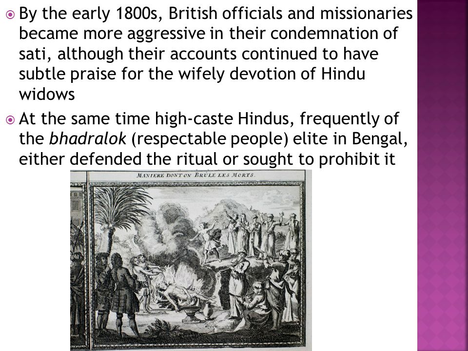  By the early 1800s, British officials and missionaries became more aggressive in their condemnation of sati, although their accounts continued to have subtle praise for the wifely devotion of Hindu widows  At the same time high-caste Hindus, frequently of the bhadralok (respectable people) elite in Bengal, either defended the ritual or sought to prohibit it