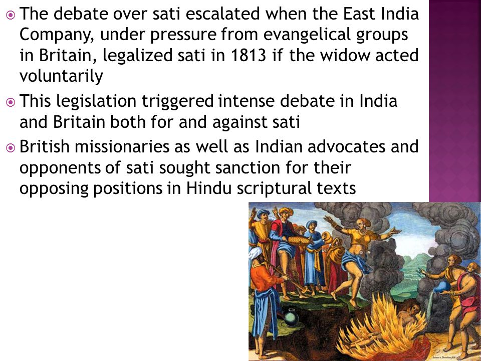 The debate over sati escalated when the East India Company, under pressure from evangelical groups in Britain, legalized sati in 1813 if the widow acted voluntarily  This legislation triggered intense debate in India and Britain both for and against sati  British missionaries as well as Indian advocates and opponents of sati sought sanction for their opposing positions in Hindu scriptural texts