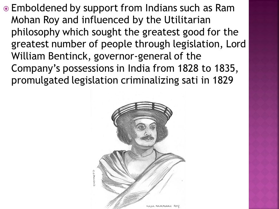  Emboldened by support from Indians such as Ram Mohan Roy and influenced by the Utilitarian philosophy which sought the greatest good for the greatest number of people through legislation, Lord William Bentinck, governor-general of the Company's possessions in India from 1828 to 1835, promulgated legislation criminalizing sati in 1829