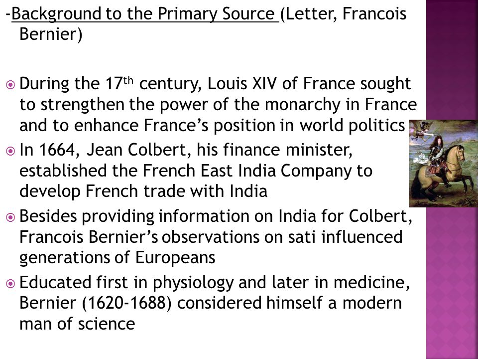 -Background to the Primary Source (Letter, Francois Bernier)  During the 17 th century, Louis XIV of France sought to strengthen the power of the monarchy in France and to enhance France's position in world politics  In 1664, Jean Colbert, his finance minister, established the French East India Company to develop French trade with India  Besides providing information on India for Colbert, Francois Bernier's observations on sati influenced generations of Europeans  Educated first in physiology and later in medicine, Bernier (1620-1688) considered himself a modern man of science