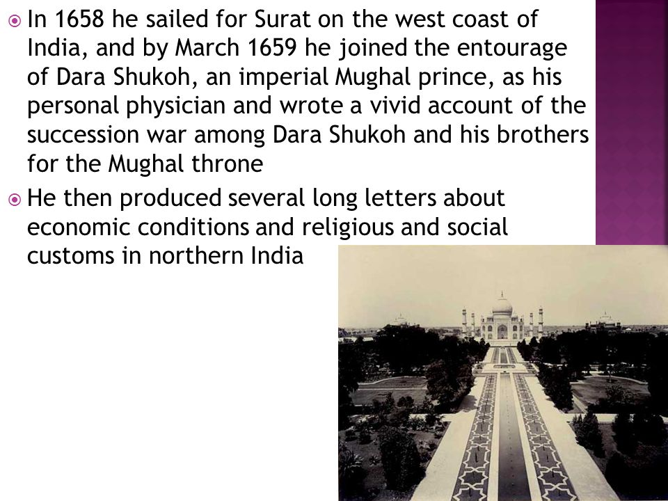  In 1658 he sailed for Surat on the west coast of India, and by March 1659 he joined the entourage of Dara Shukoh, an imperial Mughal prince, as his personal physician and wrote a vivid account of the succession war among Dara Shukoh and his brothers for the Mughal throne  He then produced several long letters about economic conditions and religious and social customs in northern India