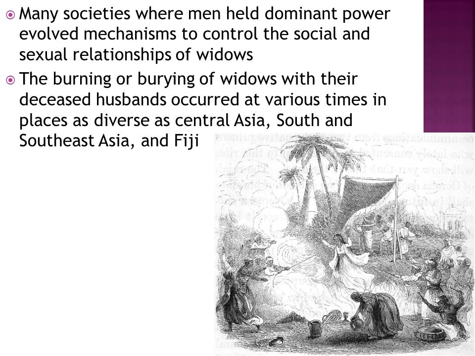  Many societies where men held dominant power evolved mechanisms to control the social and sexual relationships of widows  The burning or burying of widows with their deceased husbands occurred at various times in places as diverse as central Asia, South and Southeast Asia, and Fiji