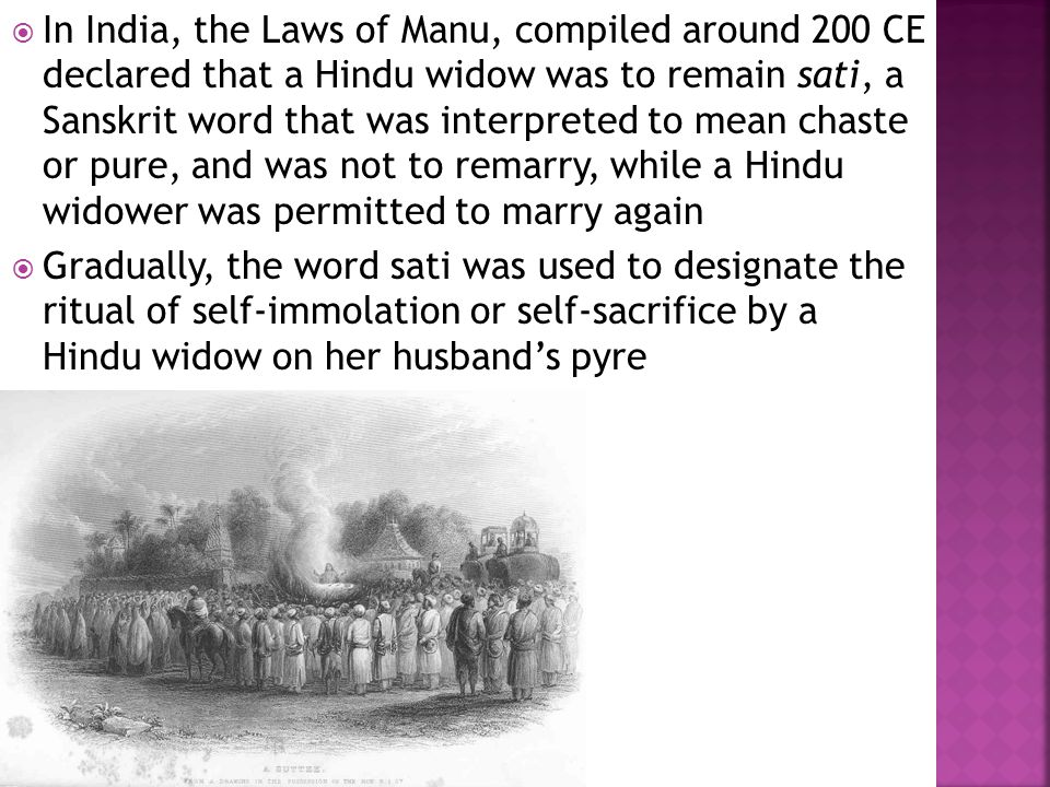  In India, the Laws of Manu, compiled around 200 CE declared that a Hindu widow was to remain sati, a Sanskrit word that was interpreted to mean chaste or pure, and was not to remarry, while a Hindu widower was permitted to marry again  Gradually, the word sati was used to designate the ritual of self-immolation or self-sacrifice by a Hindu widow on her husband's pyre