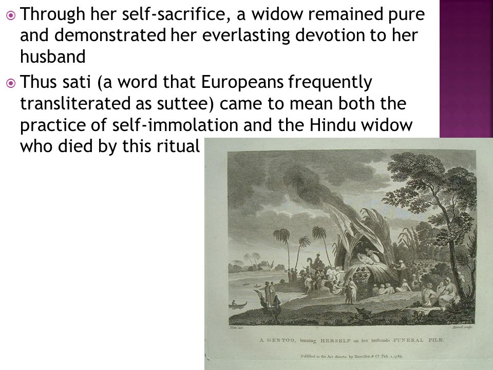  Through her self-sacrifice, a widow remained pure and demonstrated her everlasting devotion to her husband  Thus sati (a word that Europeans frequently transliterated as suttee) came to mean both the practice of self-immolation and the Hindu widow who died by this ritual