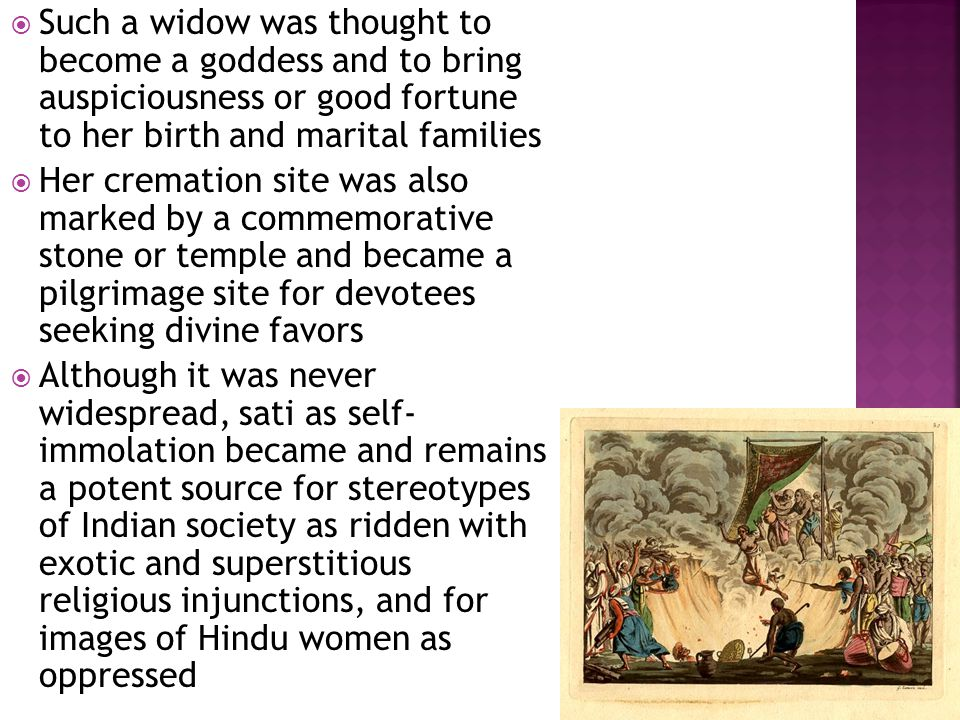  Such a widow was thought to become a goddess and to bring auspiciousness or good fortune to her birth and marital families  Her cremation site was also marked by a commemorative stone or temple and became a pilgrimage site for devotees seeking divine favors  Although it was never widespread, sati as self- immolation became and remains a potent source for stereotypes of Indian society as ridden with exotic and superstitious religious injunctions, and for images of Hindu women as oppressed