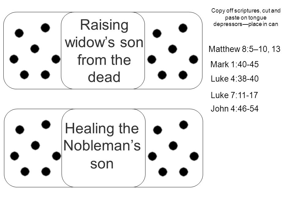 Raising widow's son from the dead Healing the Nobleman's son Matthew 8:5–10, 13 Mark 1:40-45 Luke 4:38-40 Luke 7:11-17 John 4:46-54 Copy off scriptures, cut and paste on tongue depressors—place in can