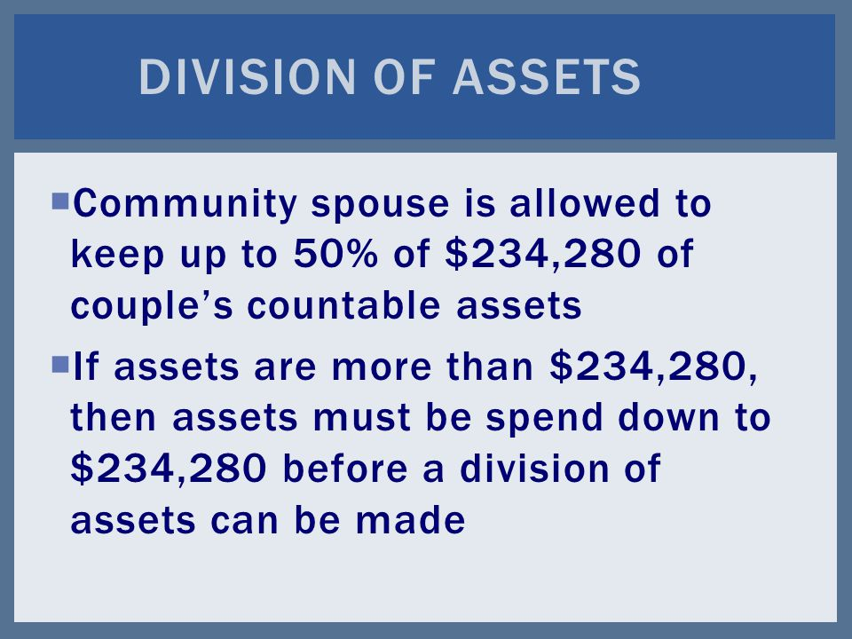  Community spouse is allowed to keep up to 50% of $234,280 of couple's countable assets  If assets are more than $234,280, then assets must be spend down to $234,280 before a division of assets can be made DIVISION OF ASSETS