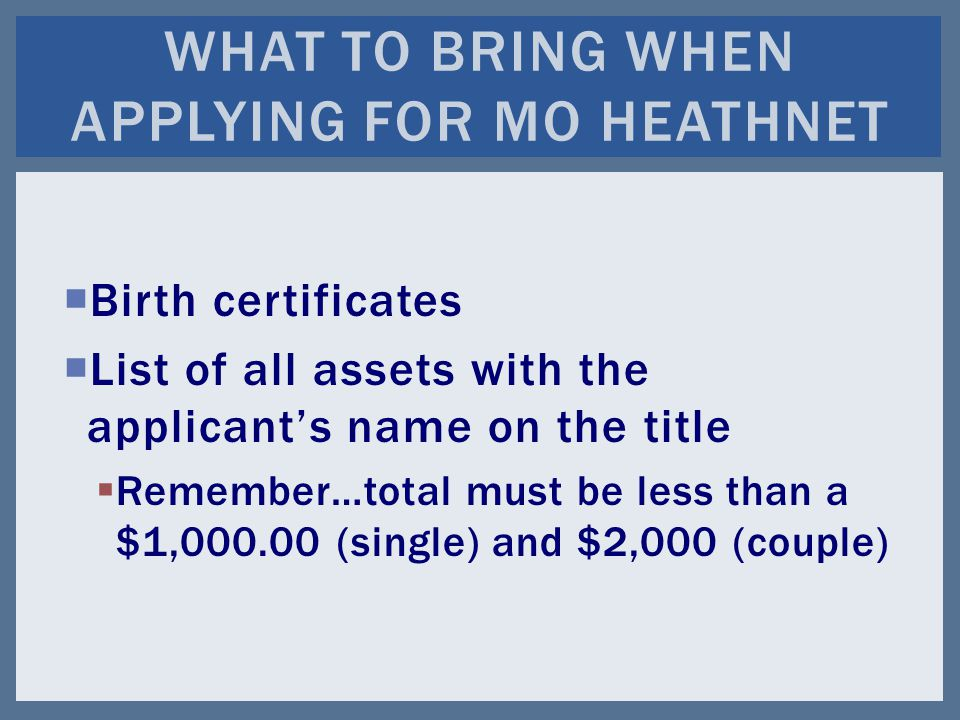  Birth certificates  List of all assets with the applicant's name on the title  Remember…total must be less than a $1, (single) and $2,000 (couple) WHAT TO BRING WHEN APPLYING FOR MO HEATHNET