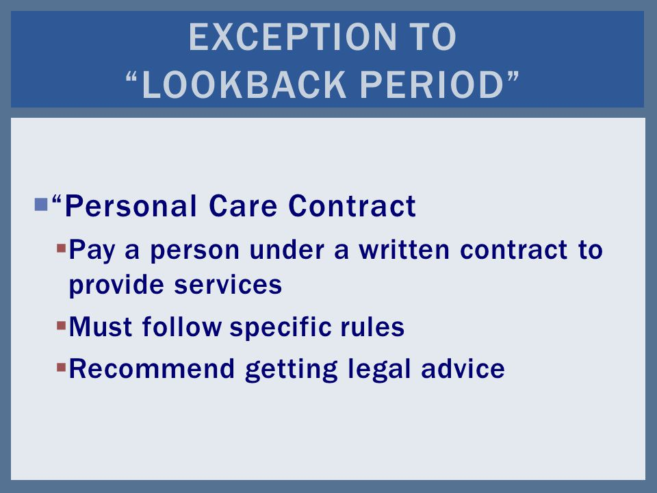  Personal Care Contract  Pay a person under a written contract to provide services  Must follow specific rules  Recommend getting legal advice EXCEPTION TO LOOKBACK PERIOD