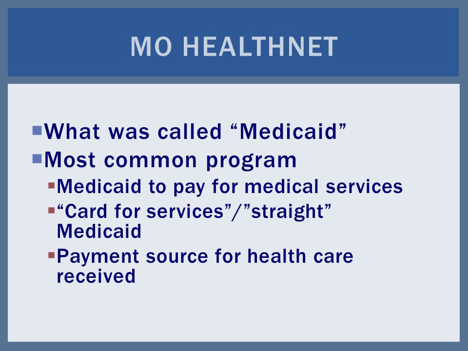  What was called Medicaid  Most common program  Medicaid to pay for medical services  Card for services / straight Medicaid  Payment source for health care received MO HEALTHNET