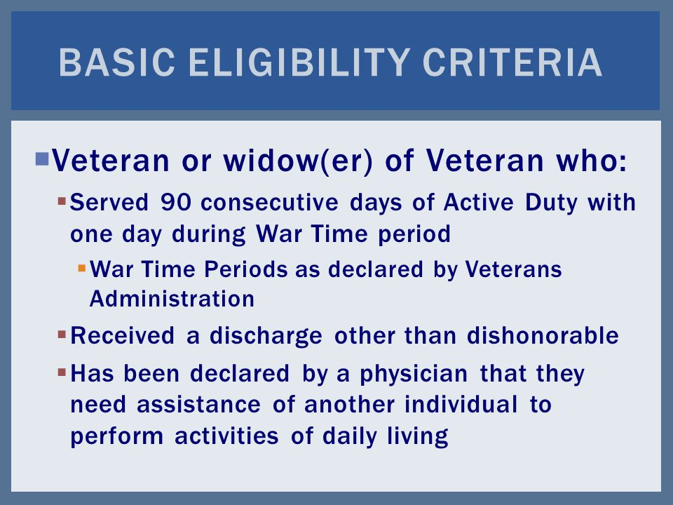  Veteran or widow(er) of Veteran who:  Served 90 consecutive days of Active Duty with one day during War Time period  War Time Periods as declared by Veterans Administration  Received a discharge other than dishonorable  Has been declared by a physician that they need assistance of another individual to perform activities of daily living BASIC ELIGIBILITY CRITERIA