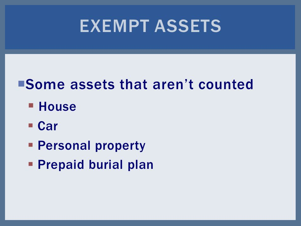  Some assets that aren't counted  House  Car  Personal property  Prepaid burial plan EXEMPT ASSETS