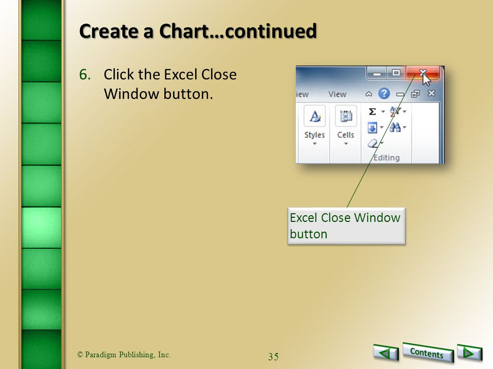 © Paradigm Publishing, Inc. 35 Create a Chart…continued 6.Click the Excel Close Window button.
