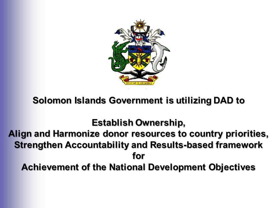 Solomon Islands Government is utilizing DAD to Establish Ownership, Align and Harmonize donor resources to country priorities, Strengthen Accountability and Results-based framework for Achievement of the National Development Objectives