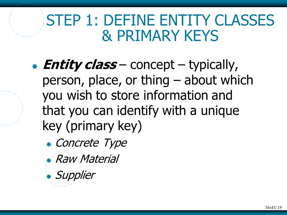 Mod C-19 STEP 1: DEFINE ENTITY CLASSES & PRIMARY KEYS  Entity class – concept – typically, person, place, or thing – about which you wish to store information and that you can identify with a unique key (primary key)  Concrete Type  Raw Material  Supplier