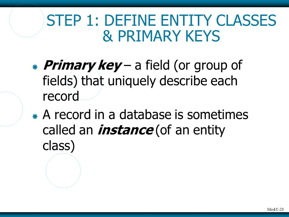 Mod C-20 STEP 1: DEFINE ENTITY CLASSES & PRIMARY KEYS  Primary key – a field (or group of fields) that uniquely describe each record  A record in a database is sometimes called an instance (of an entity class)