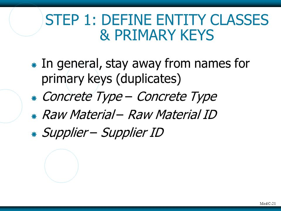 Mod C-21 STEP 1: DEFINE ENTITY CLASSES & PRIMARY KEYS  In general, stay away from names for primary keys (duplicates)  Concrete Type – Concrete Type  Raw Material – Raw Material ID  Supplier – Supplier ID