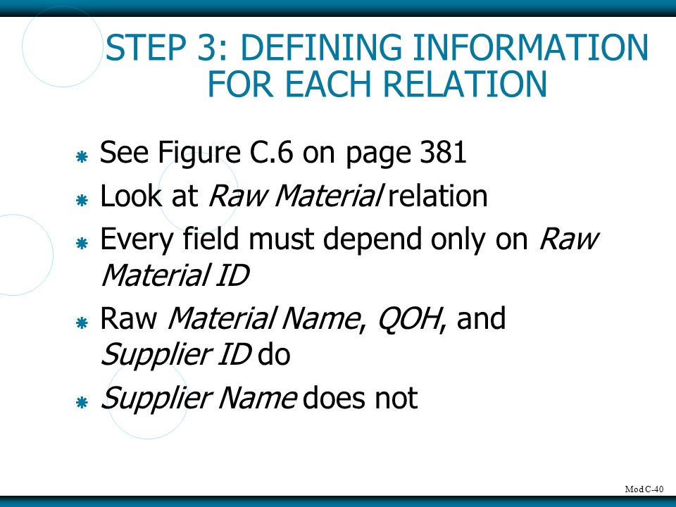 Mod C-40 STEP 3: DEFINING INFORMATION FOR EACH RELATION  See Figure C.6 on page 381  Look at Raw Material relation  Every field must depend only on Raw Material ID  Raw Material Name, QOH, and Supplier ID do  Supplier Name does not