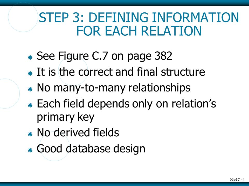 Mod C-44 STEP 3: DEFINING INFORMATION FOR EACH RELATION  See Figure C.7 on page 382  It is the correct and final structure  No many-to-many relationships  Each field depends only on relation's primary key  No derived fields  Good database design