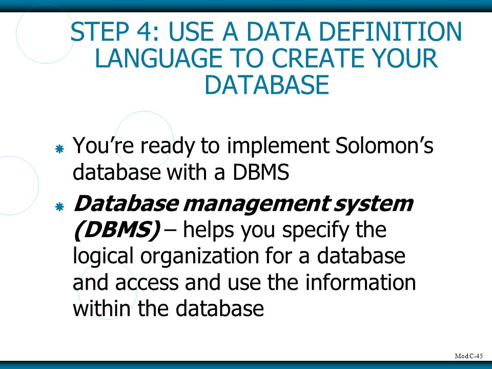 Mod C-45 STEP 4: USE A DATA DEFINITION LANGUAGE TO CREATE YOUR DATABASE  You're ready to implement Solomon's database with a DBMS  Database management system (DBMS) – helps you specify the logical organization for a database and access and use the information within the database