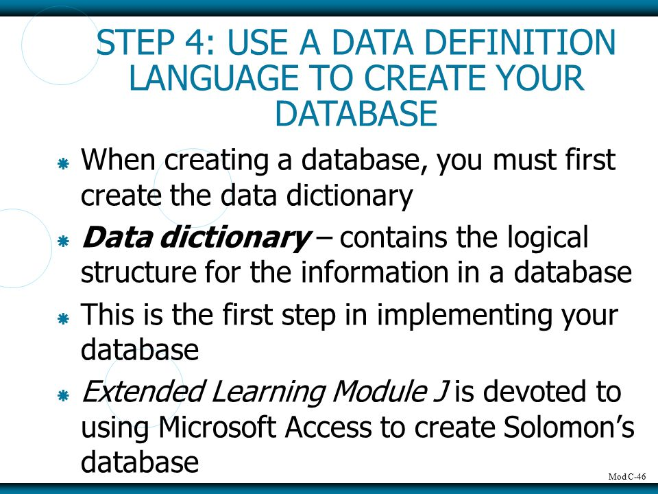 Mod C-46  When creating a database, you must first create the data dictionary  Data dictionary – contains the logical structure for the information in a database  This is the first step in implementing your database  Extended Learning Module J is devoted to using Microsoft Access to create Solomon's database STEP 4: USE A DATA DEFINITION LANGUAGE TO CREATE YOUR DATABASE